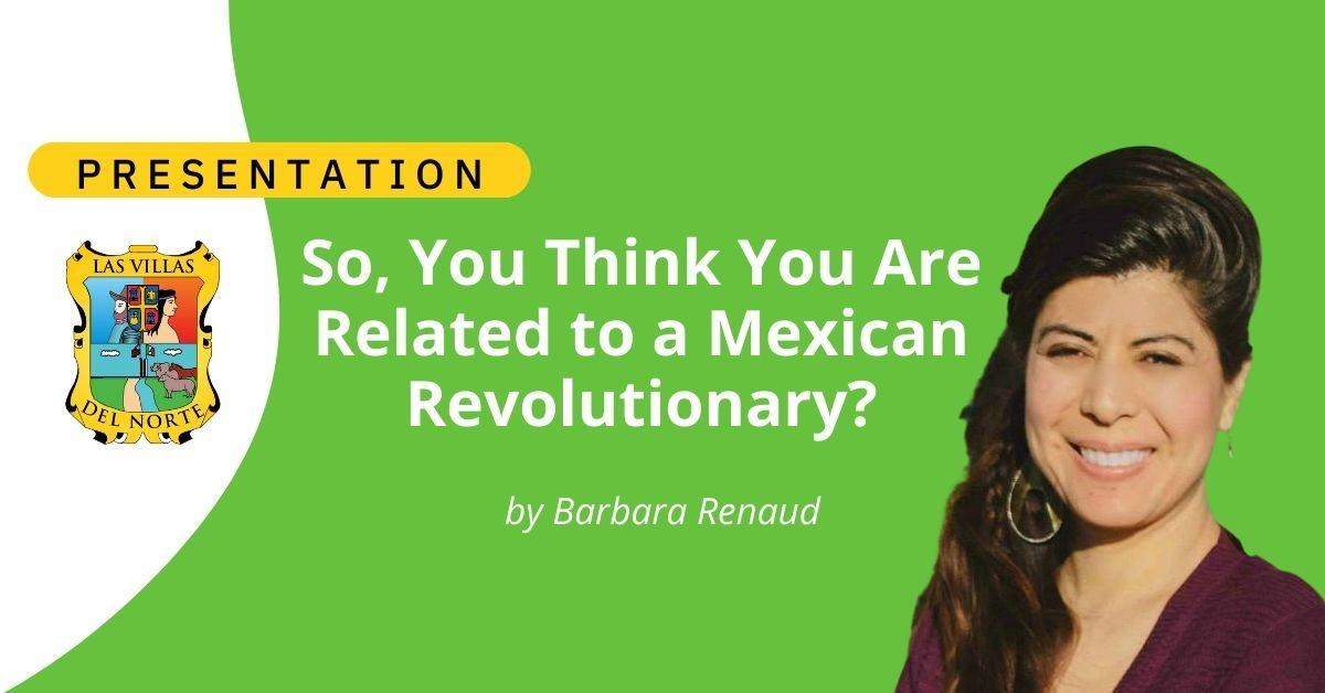 So, You Think You Are Related to a Mexican Revolutionary?